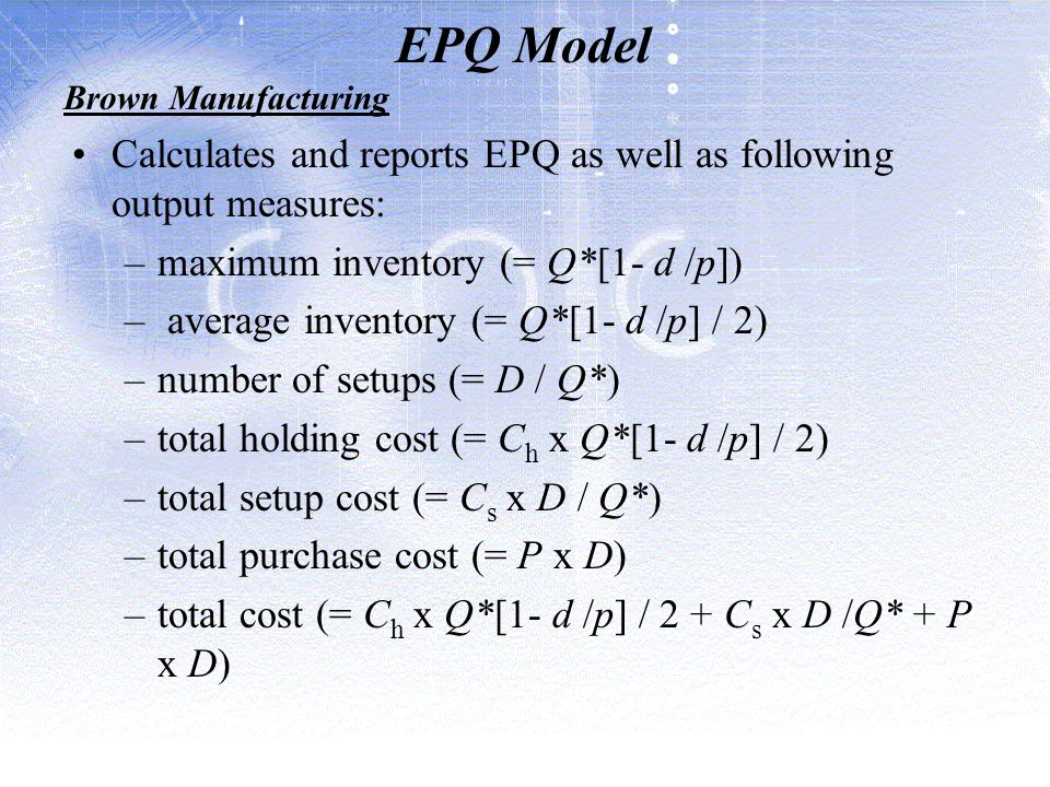 EPQ Model Brown Manufacturing. Calculates and reports EPQ as well as following output measures: maximum inventory (= Q*[1- d /p])